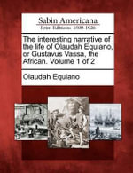 The Interesting Narrative of the Life of Olaudah Equiano, or Gustavus Vassa, the African. Volume 1 of 2 - Olaudah Equiano