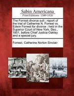 The Forrest Divorce Suit : Report of the Trial of Catherine N. Forrest vs. Edwin Forrest for Divorce: Held in the Superior Court of New York, Dec., 1851, Before Chief Justice Oakley and a Special Jury. - Catherine Norton Sinclair Forrest