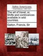 The Art of Travel, Or, Shifts and Contrivances Available in Wild Countries. - Francis Sir Galton, 1822-1911