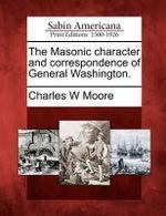 The Masonic Character and Correspondence of General Washington. - Charles W Moore