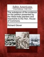 The Substance of the Evidence on the Petition Presented by the West-India Planters and Merchants to the Hon. House of Commons. - Senior Lecturer Richard Glover