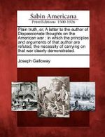 Plain Truth, Or, a Letter to the Author of Dispassionate Thoughts on the American War : In Which the Principles and Arguments of That Author Are Refuted, the Necessity of Carrying on That War Clearly Demonstrated. - Joseph Galloway