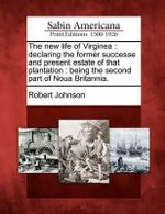 The New Life of Virginea : Declaring the Former Successe and Present Estate of That Plantation: Being the Second Part of Noua Britannia. - Robert Johnson