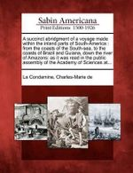 A Succinct Abridgment of a Voyage Made Within the Inland Parts of South-America : From the Coasts of the South-Sea, to the Coasts of Brazil and Guiana, Down the River of Amazons: As It Was Read in the Public Assembly of the Academy of Sciences At... - Charles-Marie de La Condamine