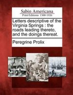 Letters Descriptive of the Virginia Springs : The Roads Leading Thereto, and the Doings Thereat. - Peregrine Prolix