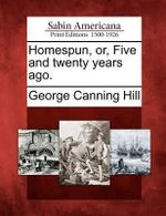 Homespun, Or, Five and Twenty Years Ago. : A Biography. - George Canning Hill