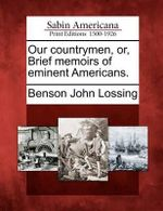 Our Countrymen, Or, Brief Memoirs of Eminent Americans. - Professor Benson John Lossing
