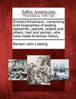 Eminent Americans : Comprising Brief Biographies of Leading Statesmen, Patriots, Orators and Others, Men and Women, Who Have Made American History. - Professor Benson John Lossing