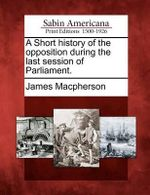 A Short History of the Opposition During the Last Session of Parliament. - James MacPherson