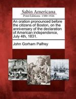 An Oration Pronounced Before the Citizens of Boston, on the Anniversary of the Declaration of American Independence, July 4th, 1831. - John Gorham Palfrey