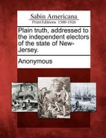 Plain Truth, Addressed to the Independent Electors of the State of New-Jersey. - Anonymous