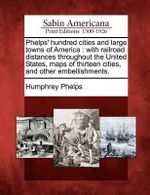 Phelps' Hundred Cities and Large Towns of America : With Railroad Distances Throughout the United States, Maps of Thirteen Cities, and Other Embellishments. - Humphrey Phelps
