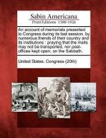 An Account of Memorials Presented to Congress During Its Last Session, by Numerous Friends of Their Country and Its Institutions : Praying That the Mails May Not Be Transported, Nor Post-Offices Kept Open, on the Sabbath. - United States Congress (20th)