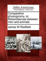 Comparative Physiognomy, Or, Resemblances Between Men and Animals. - James W Redfield