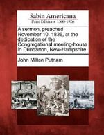 A Sermon, Preached November 10, 1836, at the Dedication of the Congregational Meeting-House in Dunbarton, New-Hampshire. - John Milton Putnam