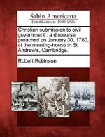 Christian Submission to Civil Government : A Discourse Preached on January 30, 1780, at the Meeting-House in St. Andrew's, Cambridge. - Robert Robinson