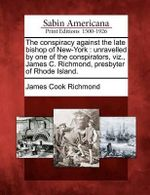 The Conspiracy Against the Late Bishop of New-York : Unravelled by One of the Conspirators, Viz., James C. Richmond, Presbyter of Rhode Island. - James Cook Richmond