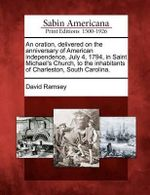 An Oration, Delivered on the Anniversary of American Independence, July 4, 1794, in Saint Michael's Church, to the Inhabitants of Charleston, South Carolina. - David Ramsey