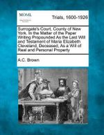 Surrogate's Court, County of New York. in the Matter of the Paper Writing Propounded as the Last Will and Testament of Maria Elizabeth Cleveland, Deceased, as a Will of Real and Personal Property - A C Brown