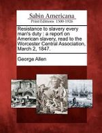 Resistance to Slavery Every Man's Duty : A Report on American Slavery, Read to the Worcester Central Association, March 2, 1847. - George Allen