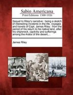 Sequel to Riley's Narrative : Being a Sketch of Interesting Incidents in the Life, Voyages and Travels of Capt. James Riley: From the Period of His Return to His Native Land, After His Shipwreck, Captivity and Sufferings Among the Arabs of the Desert, ... - James Riley