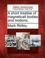 A Short Treatise of Magneticall Bodies and Motions. - Lecturer at Somerville College and Member of the Zoology Department Mark Ridley