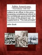 Letters to an Officer in the Army : Proposing Constitutional Reform in the Confederate Government After the Close of the Present War: A Supplement to
