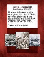 All Power in Heaven and in Earth Given Unto Jesus Christ : A Sermon Preached at the Public Lecture in Boston, New-England, Jan. 29th, 1756. - Ebenezer Pemberton