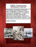 The History of Printing in America : With a Biography of Printers, and an Account of Newspapers: To Which Is Pre-Fixed a Concise View of the Discovery and Progress of the Art in Other Parts of the World. Volume 1 of 2 - Isaiah Thomas