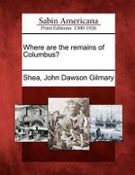 Where Are the Remains of Columbus? - John Dawson Gilmary Shea