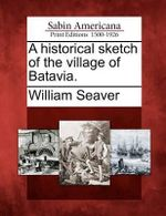A Historical Sketch of the Village of Batavia. - William Seaver
