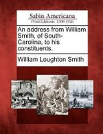 An Address from William Smith, of South-Carolina, to His Constituents. - William Loughton Smith