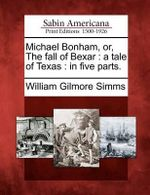 Michael Bonham, Or, the Fall of Bexar : A Tale of Texas: In Five Parts. - William Gilmore Simms