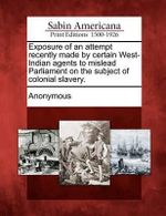 Exposure of an Attempt Recently Made by Certain West-Indian Agents to Mislead Parliament on the Subject of Colonial Slavery. - Anonymous