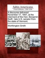 A Discourse Delivered November 17, 1847, at the Interment of the Hon. Benjamin Swift : Late U.S. Senator from the State of Vermont. - Worthington Smith
