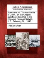 Speech of Mr. Truman Smith, of Conn., on the Oregon Question : Delivered in the House of Representatives, U.S., February 7th, 1846. - Truman Smith