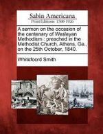 A Sermon on the Occasion of the Centenary of Wesleyan Methodism : Preached in the Methodist Church, Athens, Ga., on the 25th October, 1840. - Whitefoord Smith