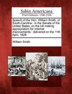 Speech of the Hon. William Smith, of South-Carolina : In the Senate of the United States, on the Bill Making Appropriation for Internal Improvements: Delivered on the 11th April, 1828. - William Smith