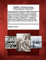 A Short History of Algiers : With a Concise View of the Origin of the Rupture Between Algiers and the United States: To Which Is Added, a Copious Appendix: Containing Letters from Captains Penrose, M'Shane, and Sundry Other American Captives, with A... - Mathew Carey