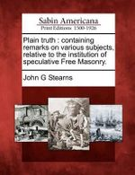 Plain Truth : Containing Remarks on Various Subjects, Relative to the Institution of Speculative Free Masonry. - John G Stearns