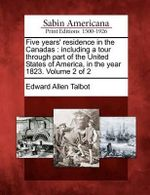 Five Years' Residence in the Canadas : Including a Tour Through Part of the United States of America, in the Year 1823. Volume 2 of 2 - Edward Allen Talbot