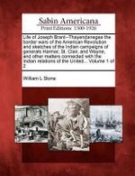 Life of Joseph Brant--Thayendanegea the Border Wars of the American Revolution and Sketches of the Indian Campaigns of Generals Harmar, St. Clair, and Wayne, and Other Matters Connected with the Indian Relations of the United... Volume 1 of 2 - William L Stone