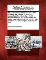 A Biographical Memoir of the REV. John Williams, First Minister of Deerfield, Massachusetts : With a Slight Sketch of Ancient Deerfield, and an Account of the Indian Wars in That Place and Vicinity: With an Appendix, Containing the Journal of the REV.... - Stephen W Williams