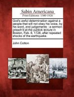God's Awful Determination Against a People That Will Not Obey His Voice, by His Word, and Judgements : A Sermon Preach'd at the Publick Lecture in Boston, Feb. 8, 1728, After Repeated Shocks of the Earthquake. - John Cotton