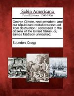 George Clinton, Next President, and Our Republican Institutions Rescued from Destruction : Addressed to the Citizens of the United States, Or, James Madison Unmasked. - Saunders Cragg