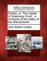 Fairfax, Or, the Master of Greenway Court : A Chronicle of the Valley of the Shenandoah. - John Esten Cooke