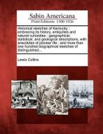 Historical Sketches of Kentucky : Embracing Its History, Antiquities and Natural Curiosities: Geographical, Statistical, and Geological Descriptions, with Anecdotes of Pioneer Life: And More Than One Hundred Biographical Sketches of Distinguished... - Lewis Collins