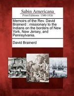 Memoirs of the REV. David Brainerd : Missionary to the Indians on the Borders of New York, New Jersey, and Pennsylvania. - David Brainerd