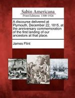 A Discourse Delivered at Plymouth, December 22, 1815, at the Anniversary Commemoration of the First Landing of Our Ancestors at That Place. - James Flint