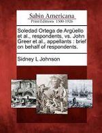 Soledad Ortega de Arg Ello et al., Respondents, vs. John Greer et al., Appellants : Brief on Behalf of Respondents. - Sidney L Johnson